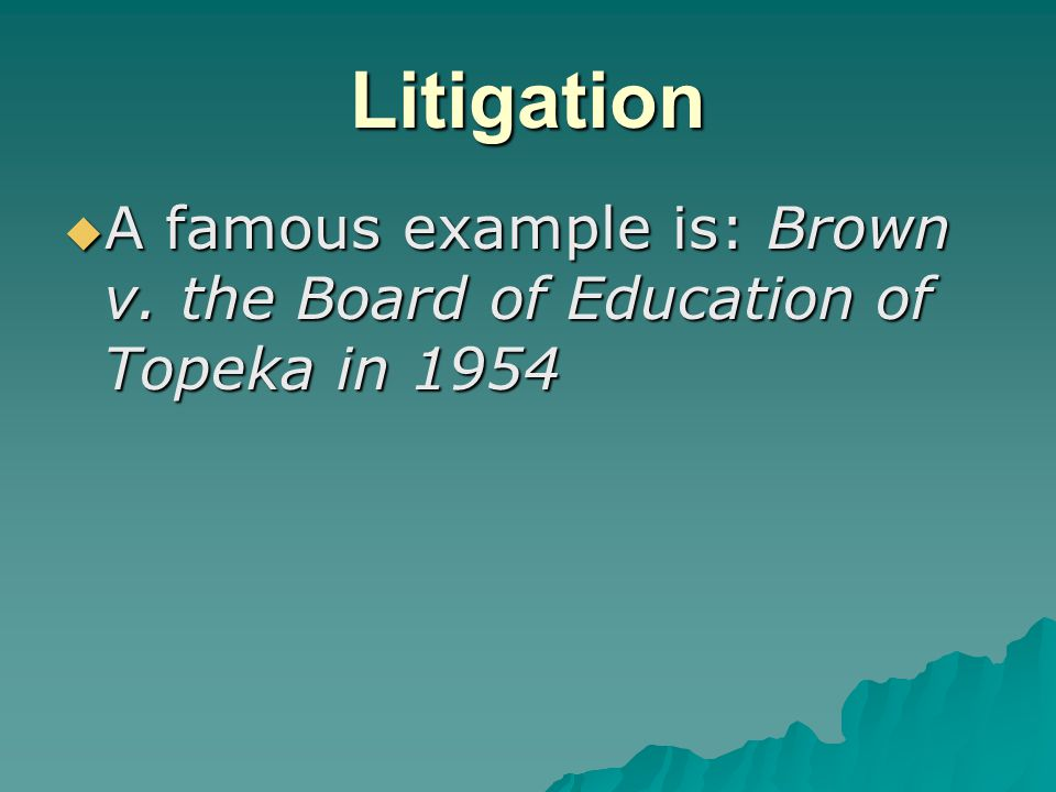 Litigation  A famous example is: Brown v. the Board of Education of Topeka in 1954