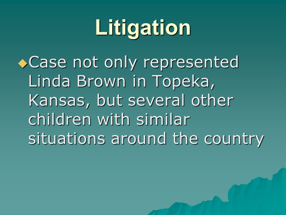 Litigation  Case not only represented Linda Brown in Topeka, Kansas, but several other children with similar situations around the country