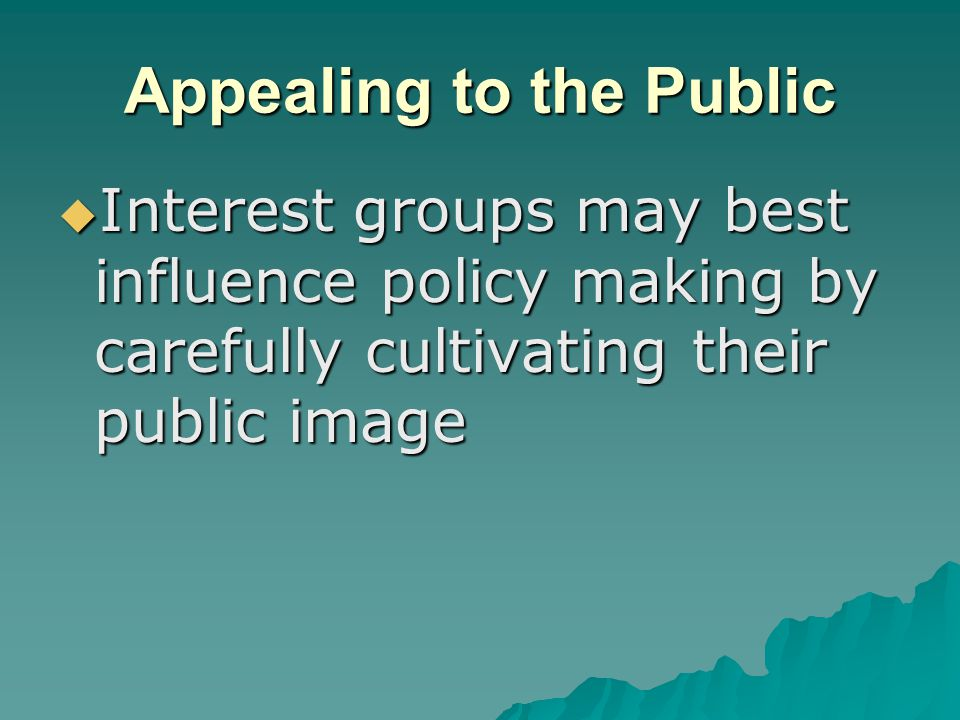 Appealing to the Public  Interest groups may best influence policy making by carefully cultivating their public image