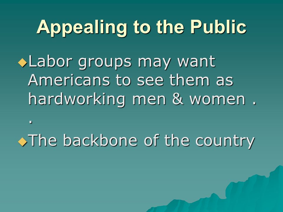 Appealing to the Public  Labor groups may want Americans to see them as hardworking men & women..  The backbone of the country