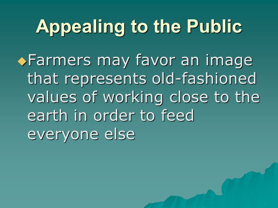 Appealing to the Public  Farmers may favor an image that represents old-fashioned values of working close to the earth in order to feed everyone else