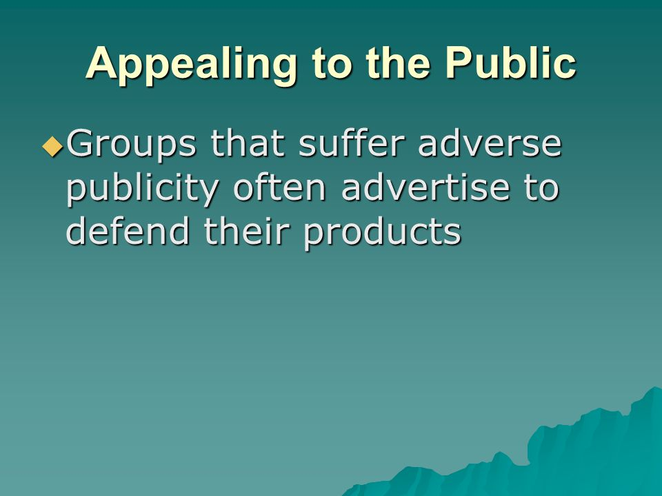 Appealing to the Public  Groups that suffer adverse publicity often advertise to defend their products