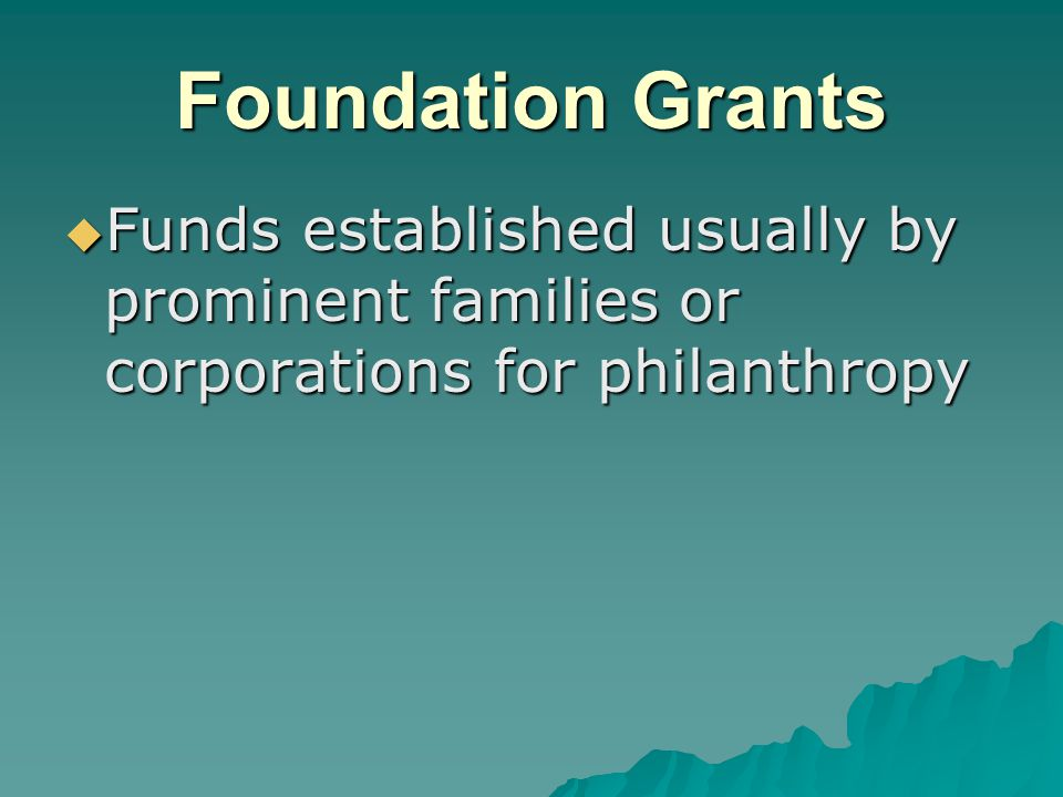 Foundation Grants  Funds established usually by prominent families or corporations for philanthropy