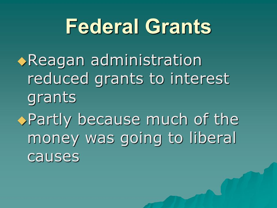 Federal Grants  Reagan administration reduced grants to interest grants  Partly because much of the money was going to liberal causes