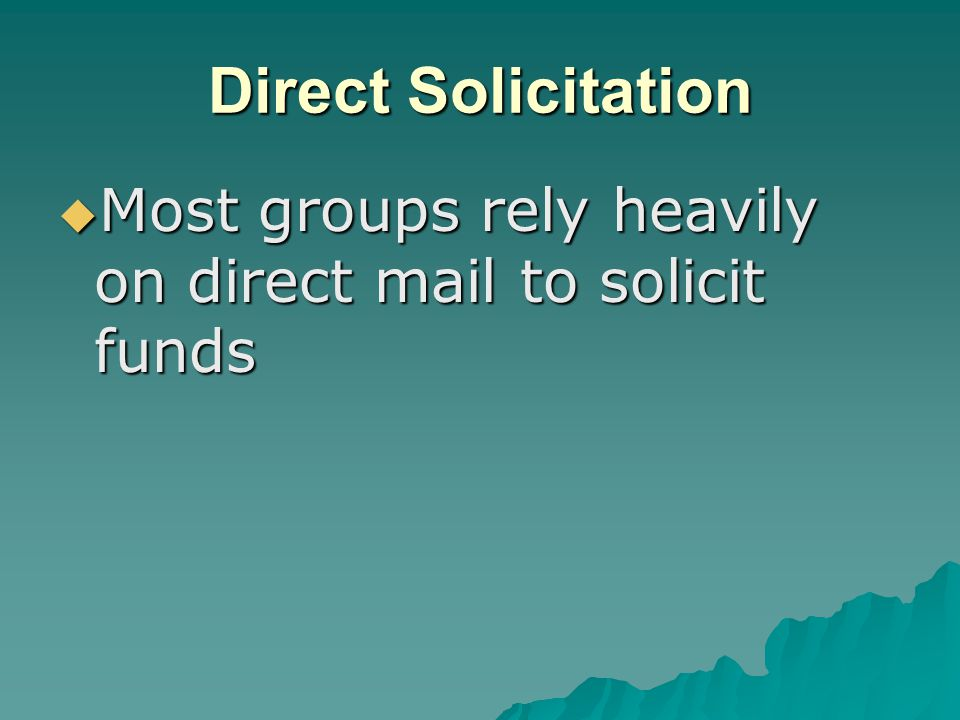 Direct Solicitation  Most groups rely heavily on direct mail to solicit funds