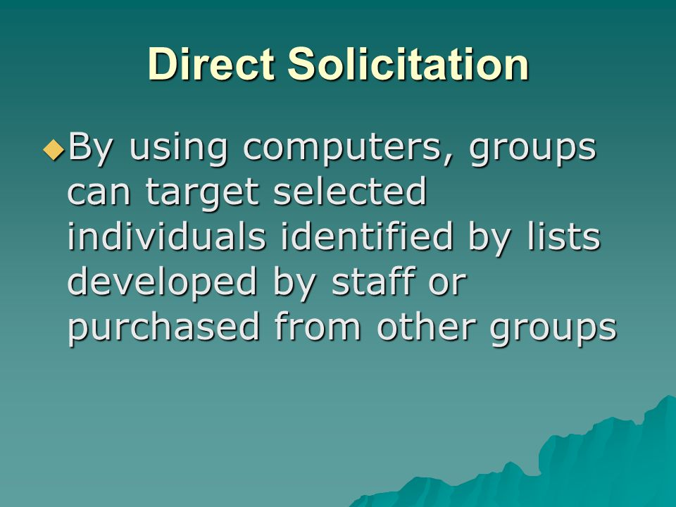 Direct Solicitation  By using computers, groups can target selected individuals identified by lists developed by staff or purchased from other groups