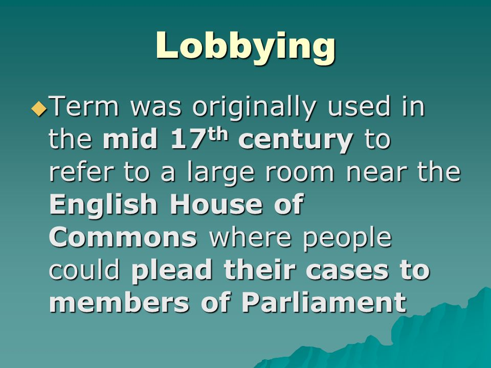 Lobbying  Term was originally used in the mid 17 th century to refer to a large room near the English House of Commons where people could plead their cases to members of Parliament