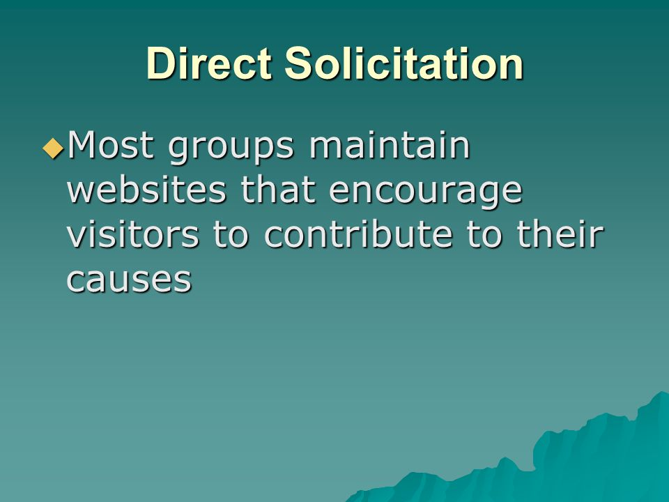 Direct Solicitation  Most groups maintain websites that encourage visitors to contribute to their causes