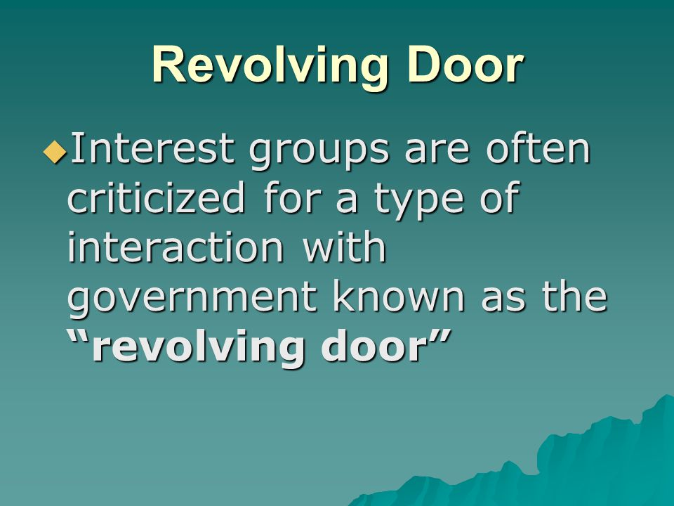 "Revolving Door  Interest groups are often criticized for a type of interaction with government known as the ""revolving door"""