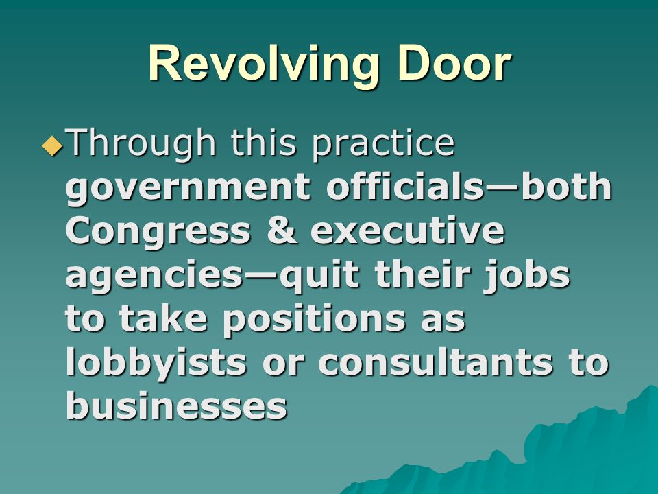 Revolving Door  Through this practice government officials—both Congress & executive agencies—quit their jobs to take positions as lobbyists or consu