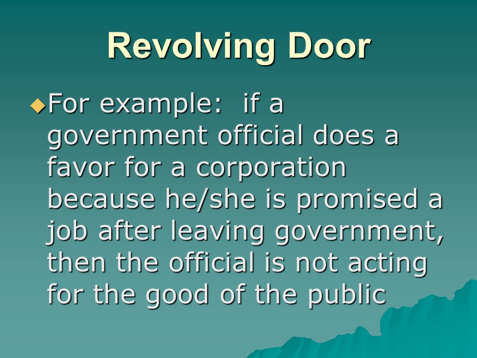 Revolving Door  For example: if a government official does a favor for a corporation because he/she is promised a job after leaving government, then the official is not acting for the good of the public