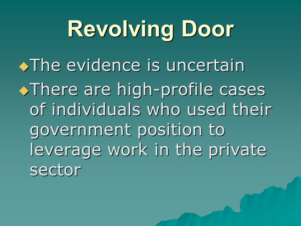 Revolving Door  The evidence is uncertain  There are high-profile cases of individuals who used their government position to leverage work in the private sector