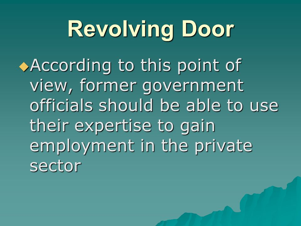 Revolving Door  According to this point of view, former government officials should be able to use their expertise to gain employment in the private