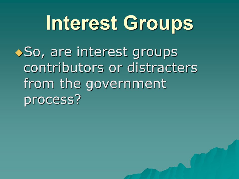 Interest Groups  So, are interest groups contributors or distracters from the government process