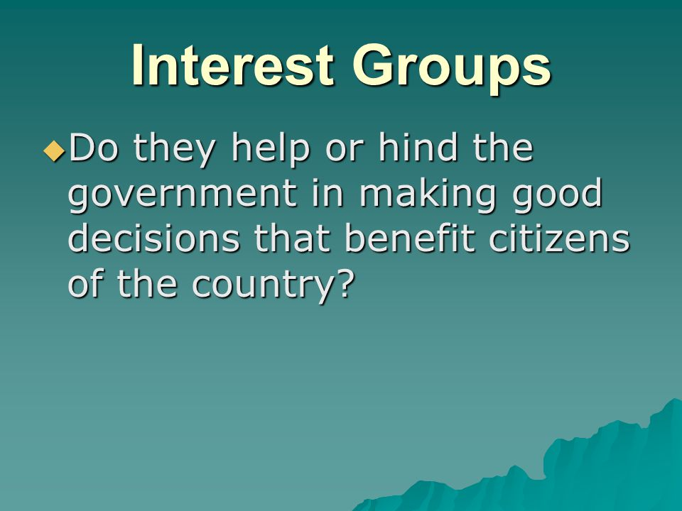 Interest Groups  Do they help or hind the government in making good decisions that benefit citizens of the country
