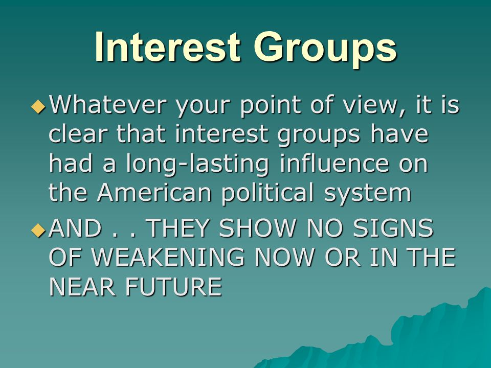 Interest Groups  Whatever your point of view, it is clear that interest groups have had a long-lasting influence on the American political system  A