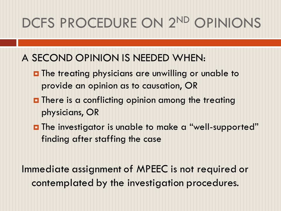 ISSUES IN MEDICAL INVESTIGATIONS  DCFS goes with MPEEC to the point of ignoring contrary prevailing medical opinion  Child abuse pediatricians and DCFS fault the caretaker for not having an explanation for an unexplained, unobserved, or unwitnessed injury—absence of knowledge is equated with abuse  Excellent parents find themselves indicated as perpetrators based solely on conjecture  FDC federal lawsuit for Laura Timmel (Timmel v.