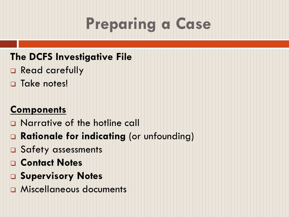 Witnesses  Main examinations you should focus on:  Appellant (the client!)  DCFS Investigator  In preparing the Investigators' cross-examination, use the DCFS file and DCFS' own definition of the allegation to look for gaps, mistakes, and inconsistencies.