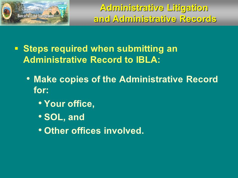 Responding to IBLA Appeals  Assisting the Solicitor Provide SOL with copies of: Notice of Appeal Motion for Stay Administrative Record (except mining claim recordation) Answer SOL questions promptly.