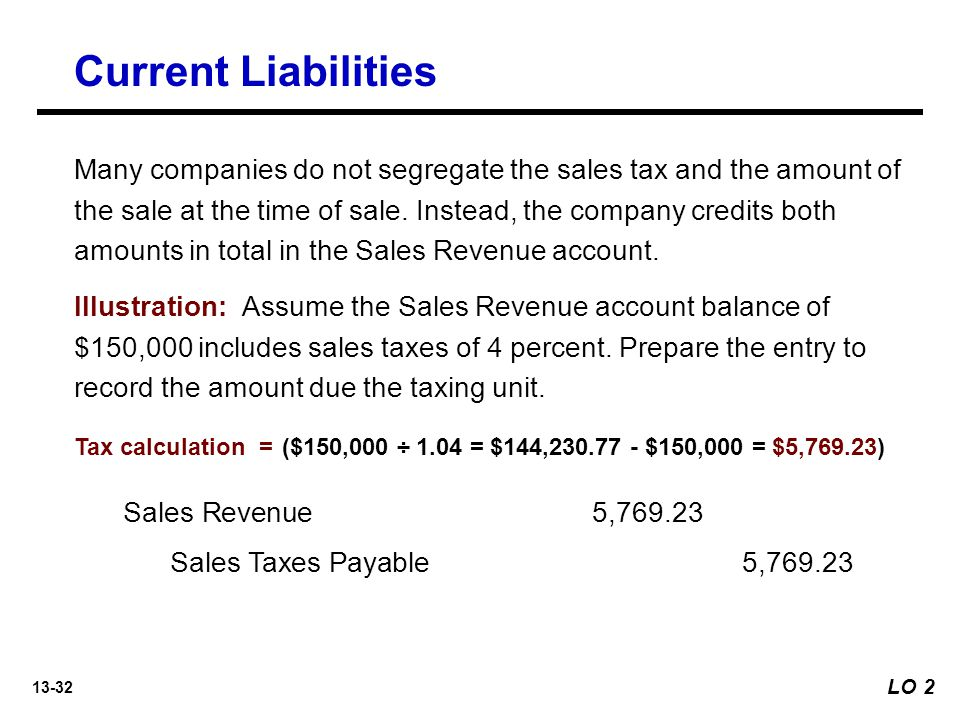 13-32 Many companies do not segregate the sales tax and the amount of the sale at the time of sale.