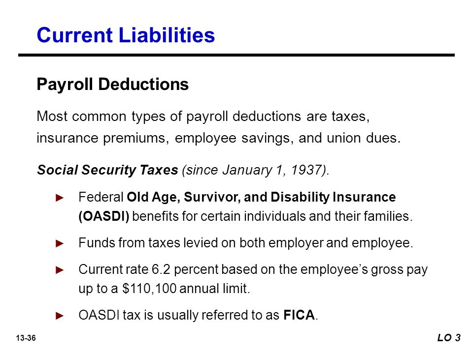 13-36 Payroll Deductions Most common types of payroll deductions are taxes, insurance premiums, employee savings, and union dues.