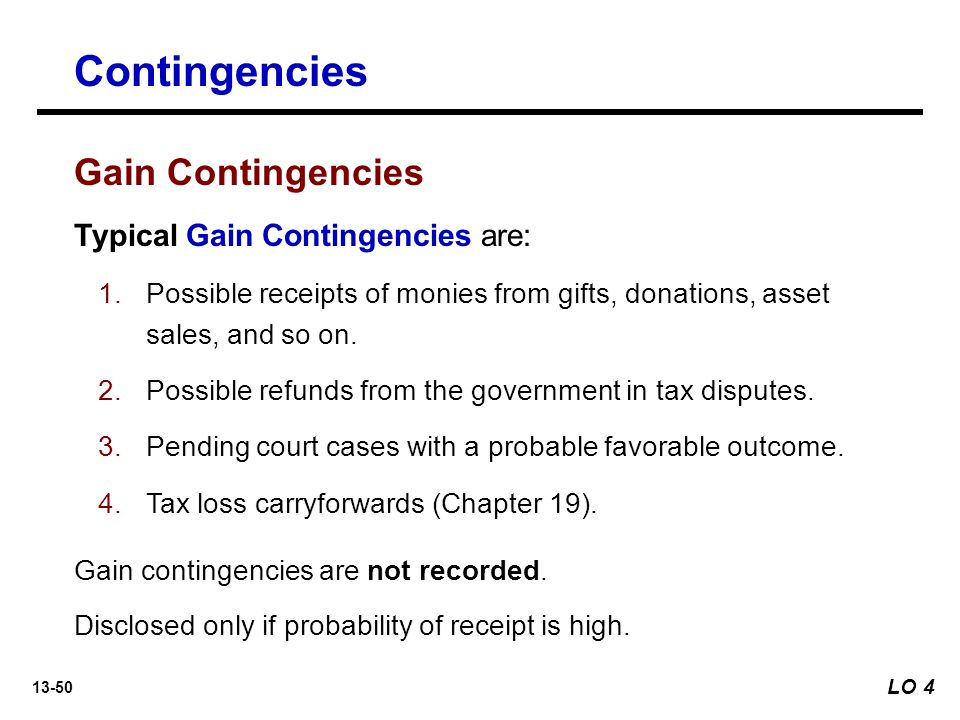 13-50 Contingencies Typical Gain Contingencies are: 1.Possible receipts of monies from gifts, donations, asset sales, and so on.