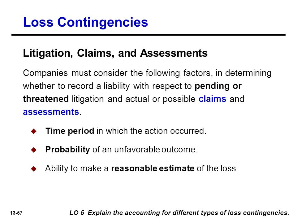 13-57 Loss Contingencies Companies must consider the following factors, in determining whether to record a liability with respect to pending or threatened litigation and actual or possible claims and assessments.