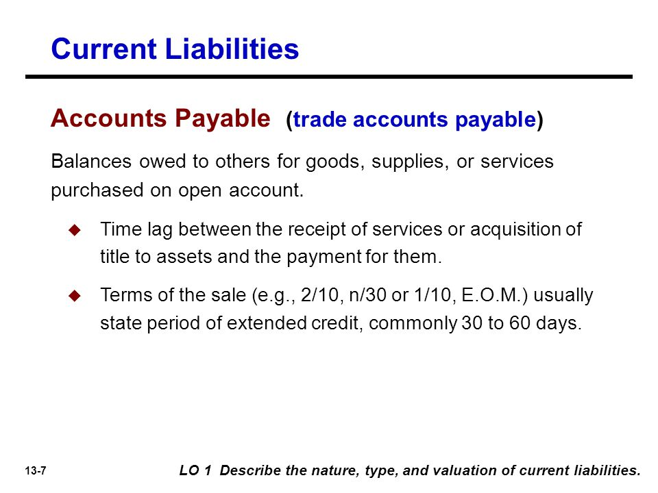 13-7 Balances owed to others for goods, supplies, or services purchased on open account.