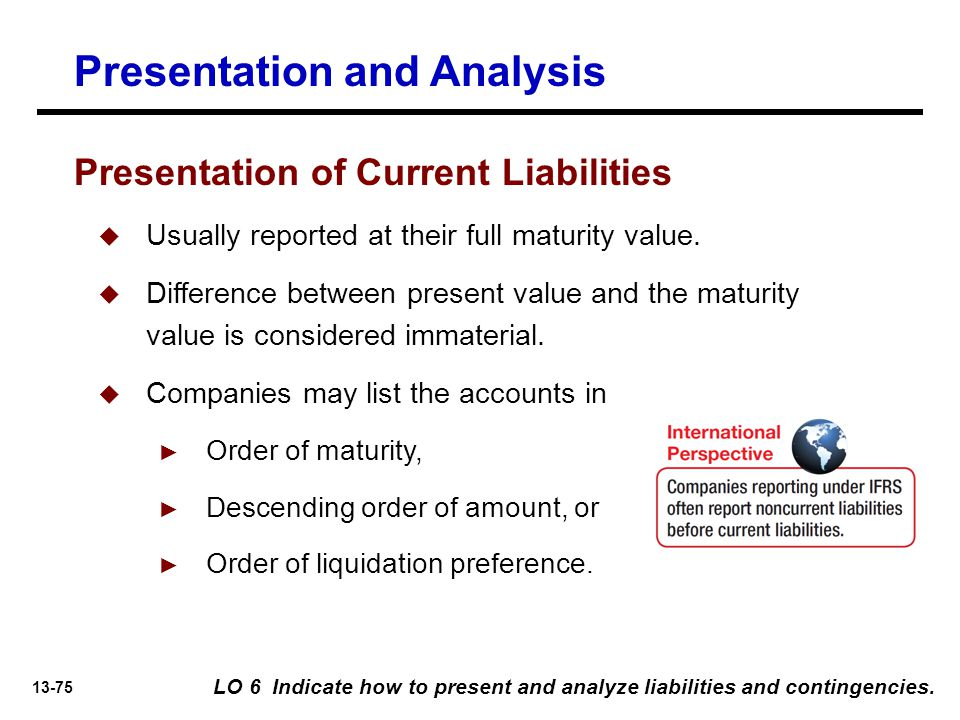 13-75 Presentation and Analysis Presentation of Current Liabilities  Usually reported at their full maturity value.