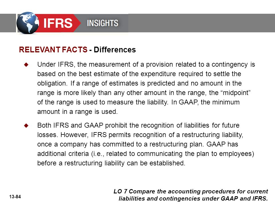 13-84 RELEVANT FACTS - Differences  Under IFRS, the measurement of a provision related to a contingency is based on the best estimate of the expenditure required to settle the obligation.