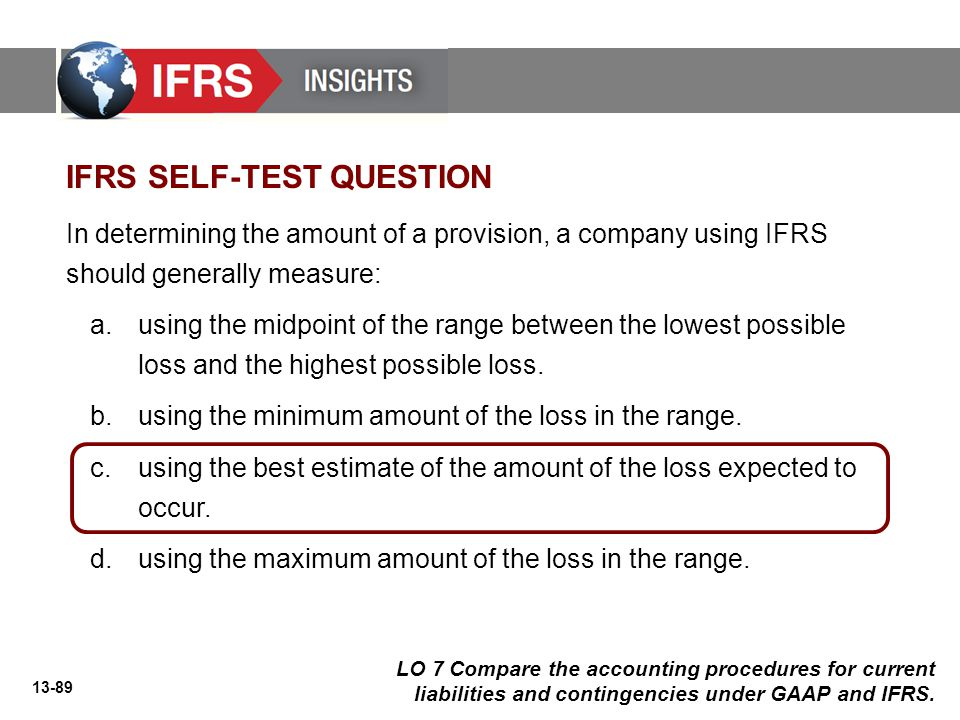 13-89 In determining the amount of a provision, a company using IFRS should generally measure: a.using the midpoint of the range between the lowest possible loss and the highest possible loss.