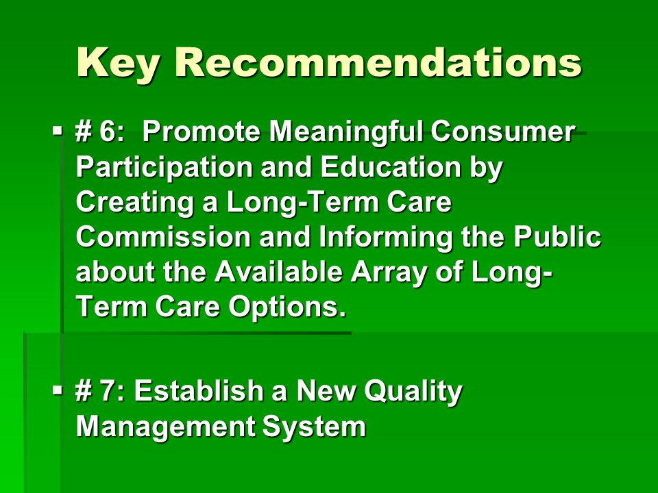 Key Recommendations  # 6: Promote Meaningful Consumer Participation and Education by Creating a Long-Term Care Commission and Informing the Public about the Available Array of Long- Term Care Options.