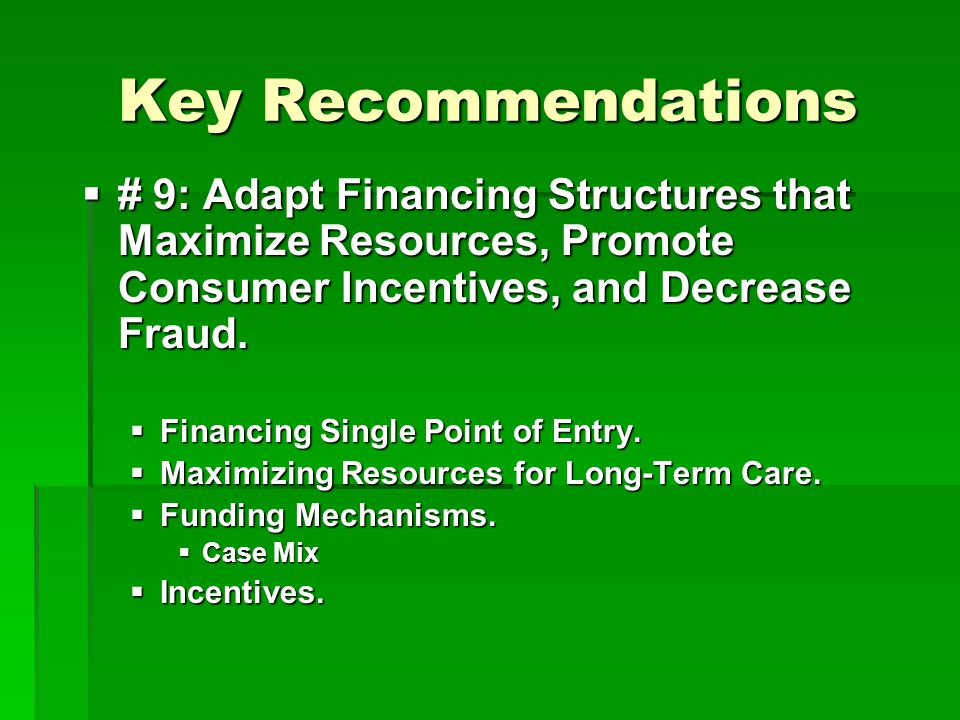 Key Recommendations  # 9: Adapt Financing Structures that Maximize Resources, Promote Consumer Incentives, and Decrease Fraud.