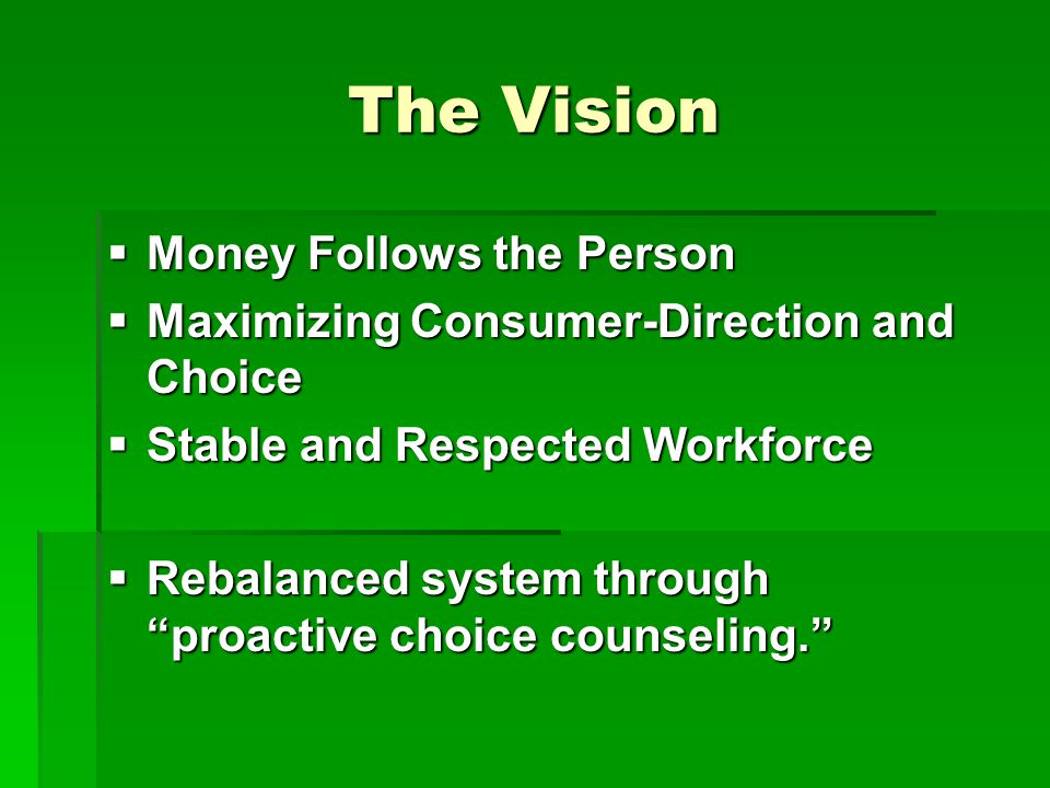 The Vision  Money Follows the Person  Maximizing Consumer-Direction and Choice  Stable and Respected Workforce  Rebalanced system through proactive choice counseling.