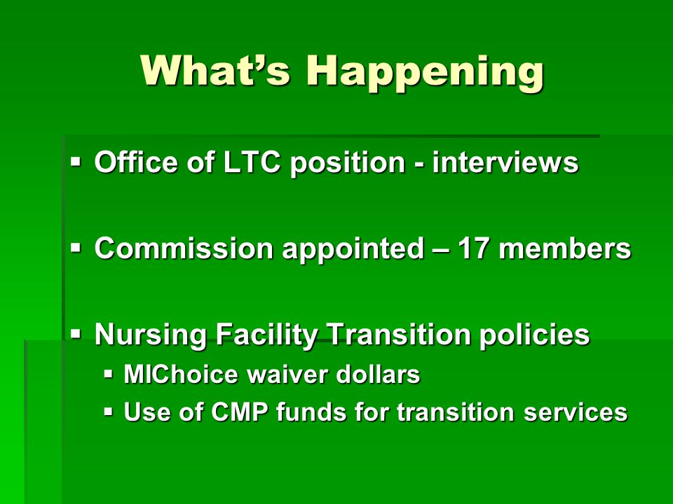 What's Happening  Office of LTC position - interviews  Commission appointed – 17 members  Nursing Facility Transition policies  MIChoice waiver dollars  Use of CMP funds for transition services