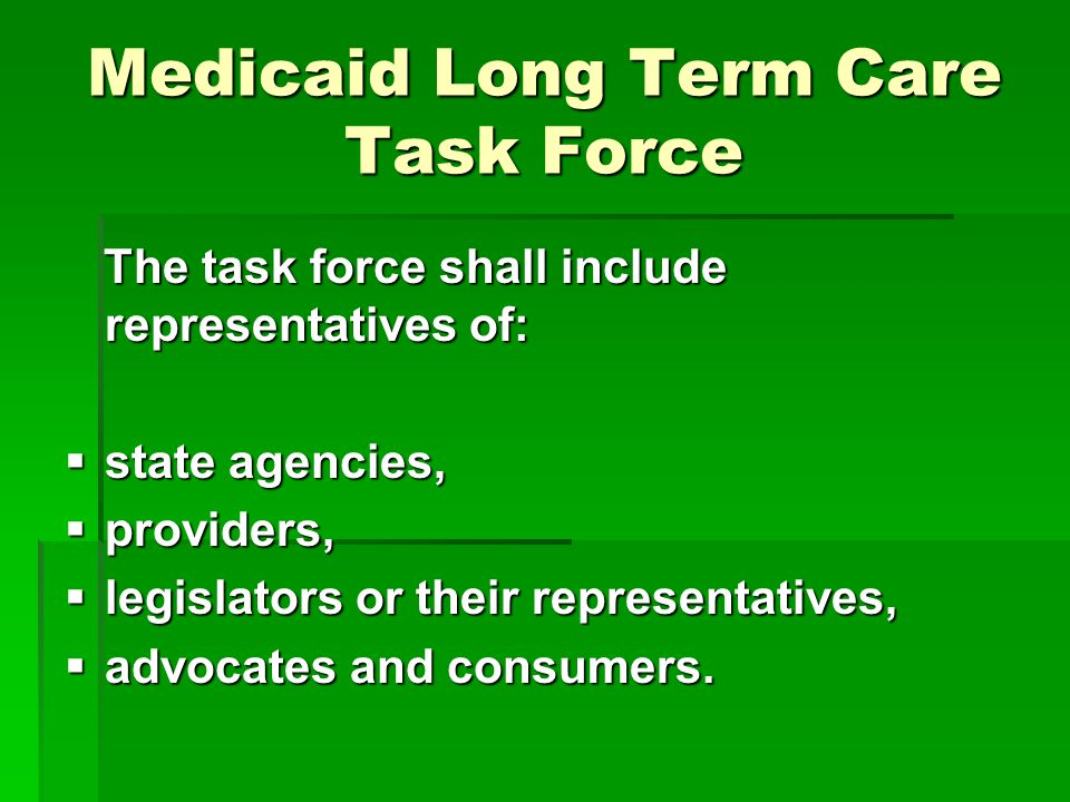 Medicaid Long Term Care Task Force The task force shall include representatives of: The task force shall include representatives of:  state agencies,  providers,  legislators or their representatives,  advocates and consumers.