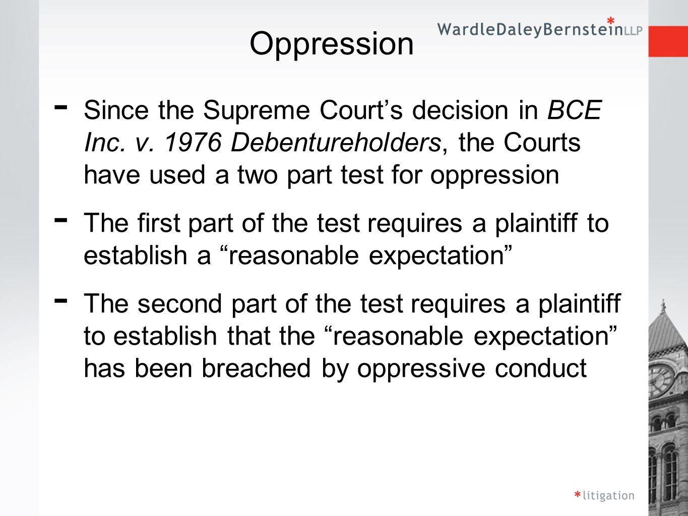 Reasonable Expectations - To determine whether there is a reasonable expectation , the Court will look at a number of factors, including: - general commercial practice - the nature of the corporation, - the relationship between the parties, - past practice, - steps the claimant could have taken to protect itself, - representations and agreements, and - the fair resolution of conflicting interests between corporate stakeholders.