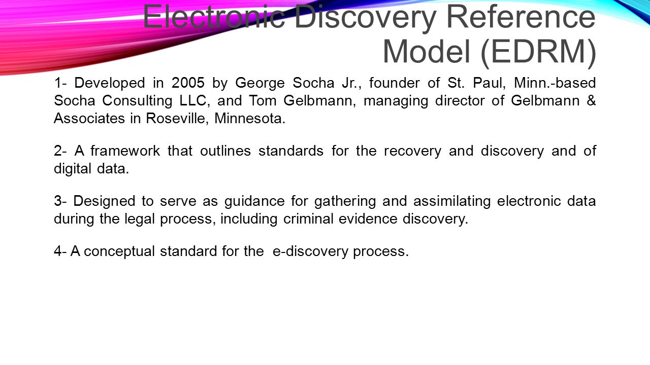 Electronic Discovery Reference Model (EDRM) 1- Developed in 2005 by George Socha Jr., founder of St.