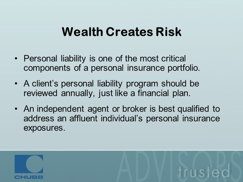 Wealth Creates Risk Personal liability is one of the most critical components of a personal insurance portfolio.