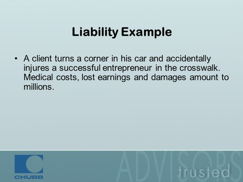 Liability Example A client turns a corner in his car and accidentally injures a successful entrepreneur in the crosswalk.
