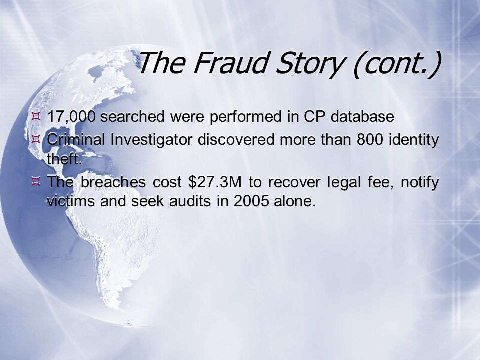 The Fraud Story (cont.)  17,000 searched were performed in CP database  Criminal Investigator discovered more than 800 identity theft.