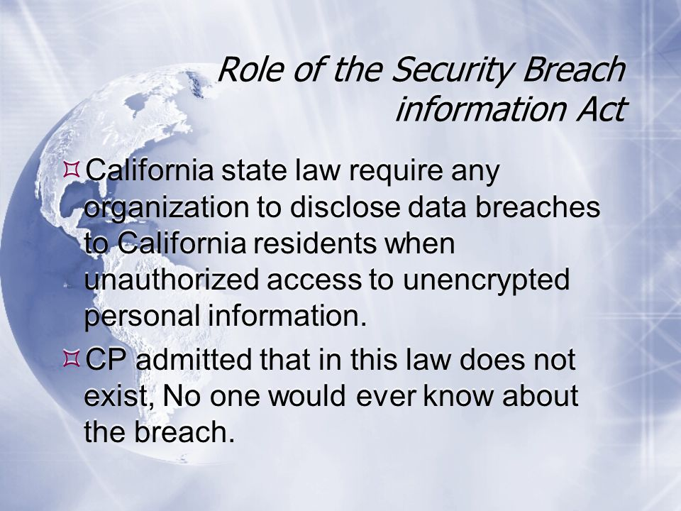 Role of the Security Breach information Act  California state law require any organization to disclose data breaches to California residents when unauthorized access to unencrypted personal information.