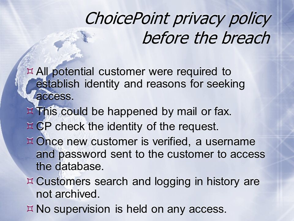 ChoicePoint privacy policy before the breach  All potential customer were required to establish identity and reasons for seeking access.