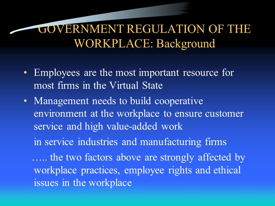 GOVERNMENT REGULATION OF THE WORKPLACE: Background Employees are the most important resource for most firms in the Virtual State Management needs to build cooperative environment at the workplace to ensure customer service and high value-added work in service industries and manufacturing firms …..