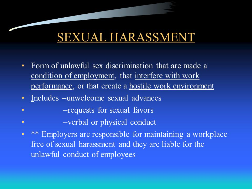 SEXUAL HARASSMENT Form of unlawful sex discrimination that are made a condition of employment, that interfere with work performance, or that create a hostile work environment Includes --unwelcome sexual advances --requests for sexual favors --verbal or physical conduct ** Employers are responsible for maintaining a workplace free of sexual harassment and they are liable for the unlawful conduct of employees