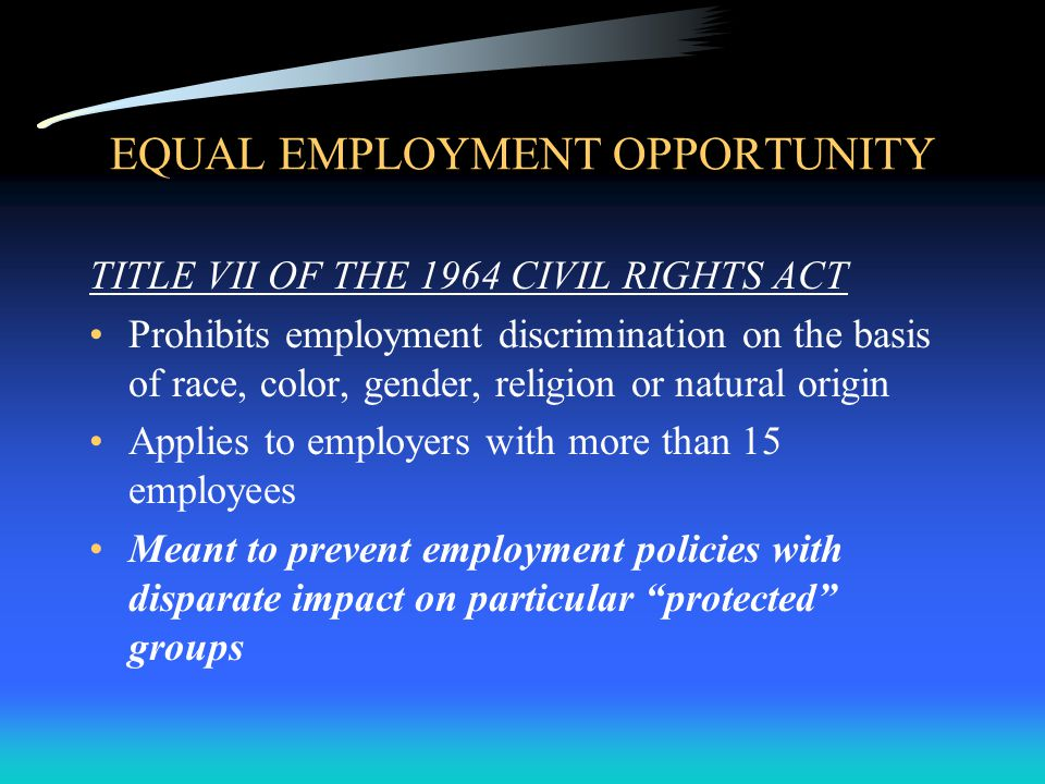 EQUAL EMPLOYMENT OPPORTUNITY TITLE VII OF THE 1964 CIVIL RIGHTS ACT Prohibits employment discrimination on the basis of race, color, gender, religion or natural origin Applies to employers with more than 15 employees Meant to prevent employment policies with disparate impact on particular protected groups