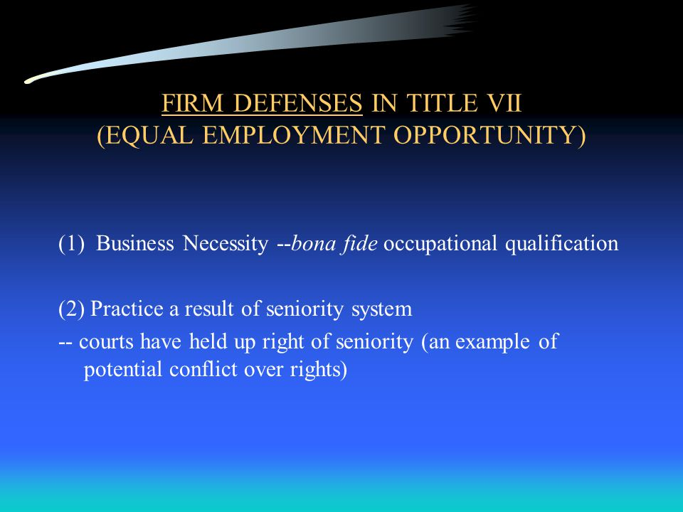 FIRM DEFENSES IN TITLE VII (EQUAL EMPLOYMENT OPPORTUNITY) (1) Business Necessity --bona fide occupational qualification (2) Practice a result of seniority system -- courts have held up right of seniority (an example of potential conflict over rights)