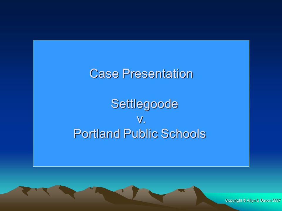 Copyright © Allyn & Bacon 2007 Case Presentation Settlegoode Settlegoode v. v. Portland Public Schools
