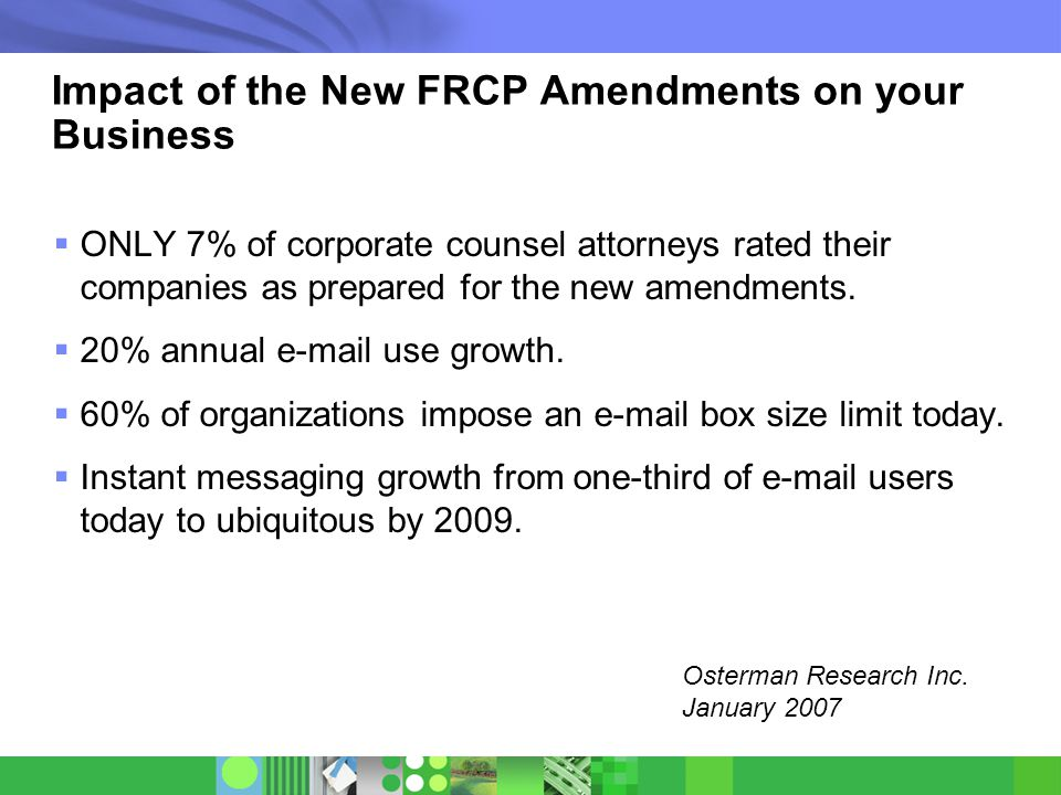 © 2007 IBM Corporation Impact of the New FRCP Amendments on your Business  ONLY 7% of corporate counsel attorneys rated their companies as prepared for the new amendments.