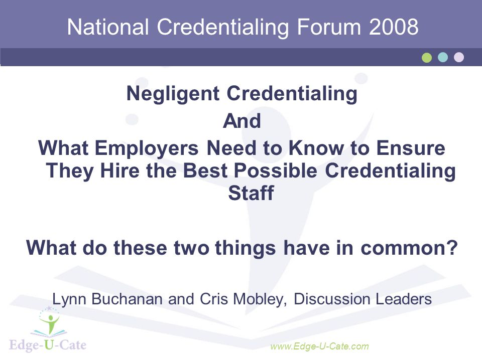www.Edge-U-Cate.com National Credentialing Forum 2008 Negligent Credentialing And What Employers Need to Know to Ensure They Hire the Best Possible Credentialing Staff What do these two things have in common.